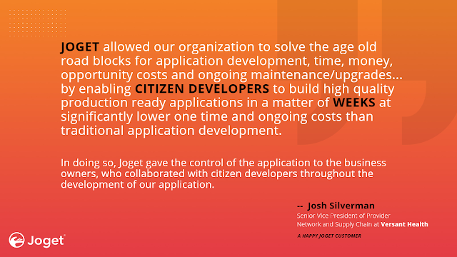 """""""JOGET allowed our organization to solve the age old road blocks for application development, time, money, opportunity costs and ongoing maintenance/upgrades by enabling CITIZEN DEVELOPERS to build high quality production ready applications in a matter of WEEKS at significantly lower one time and ongoing costs than traditional application development. In doing so, Joget gave the control of the application to the business owners, who collaborated with citizen developers throughout the development of our application."""" --  Josh Silverman, Senior Vice President of Provider Network and Supply Chain at Versant Health"""