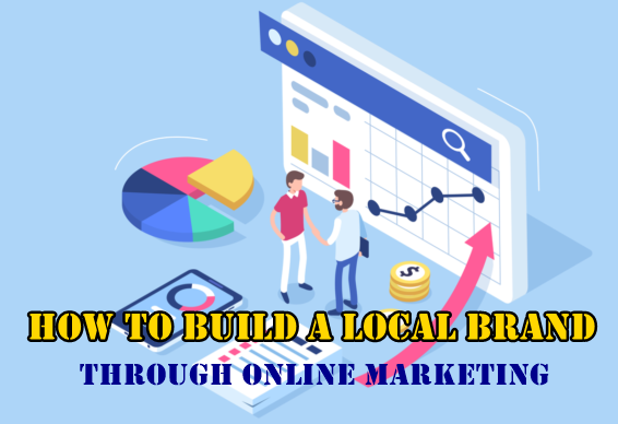 How To Build A Local Brand Through Online Marketing