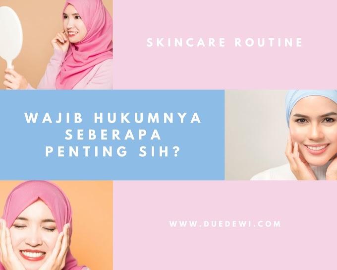 Skincare Routine : Wajib Hukumnya, Seberapa Penting Sih?