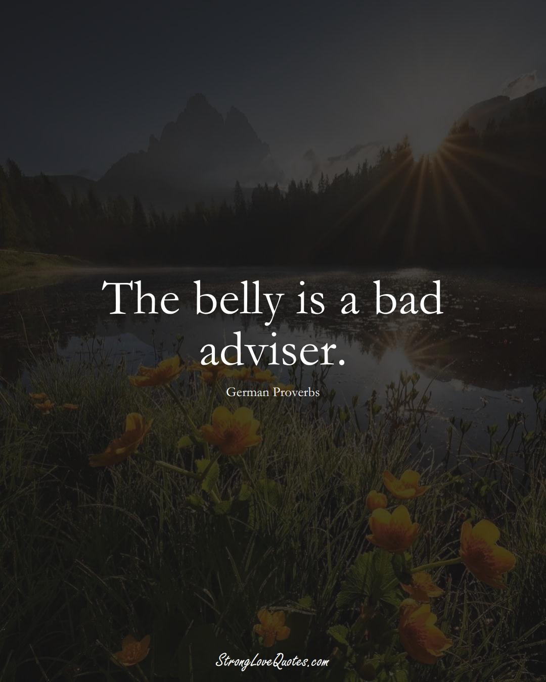 The belly is a bad adviser. (German Sayings);  #EuropeanSayings