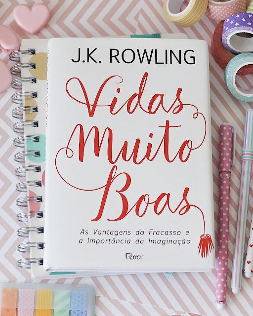 Vidas muito boas: As vantagens do fracasso e a importância da imaginação - J.K. Rowling