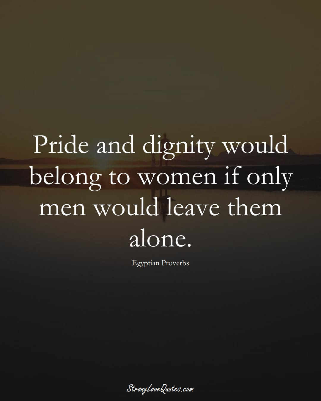 Pride and dignity would belong to women if only men would leave them alone. (Egyptian Sayings);  #MiddleEasternSayings