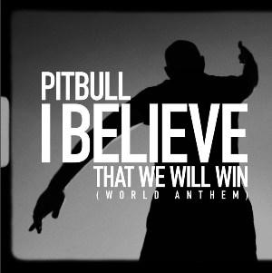 I Believe That We Will Win [World Anthem] Lyrics - Pitbull