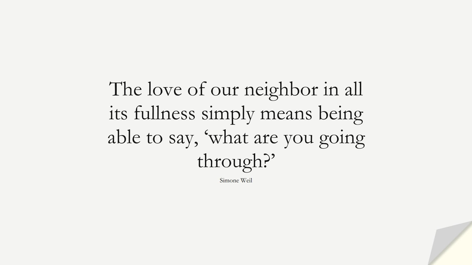The love of our neighbor in all its fullness simply means being able to say, 'what are you going through?' (Simone Weil);  #LoveQuotes