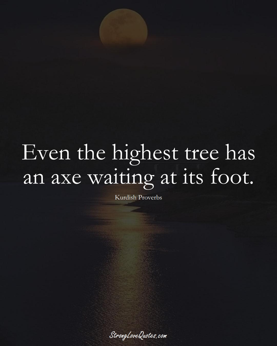 Even the highest tree has an axe waiting at its foot. (Kurdish Sayings);  #aVarietyofCulturesSayings