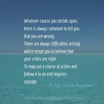 "Never Quit Quotes: ""Whatever course you decide upon, there is always someone to tell you that you are wrong. There are always difficulties arising which tempt you to believe that your critics are right. To map out a course of action and follow it to an end requires courage."" – Ralph Waldo Emerson"