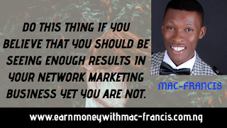 DO THIS THING IF YOU BELIEVE THAT YOU SHOULD BE SEEING ENOUGH RESULTS IN YOUR NETWORK MARKETING BUSINESS YET YOU ARE NOT.