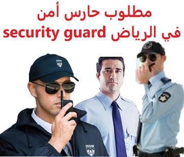 وظائف السعودية مطلوب حارس أمن في الرياض security guard