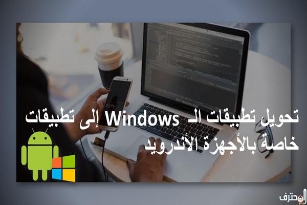 تحويل تطبيقات الـ Windows  إلى تطبيقات خاصة بالأجهزة الأندرويد
