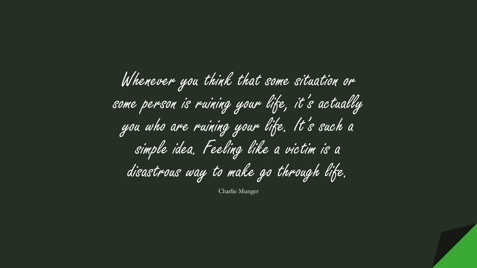 Whenever you think that some situation or some person is ruining your life, it's actually you who are ruining your life. It's such a simple idea. Feeling like a victim is a disastrous way to make go through life. (Charlie Munger);  #CharacterQuotes