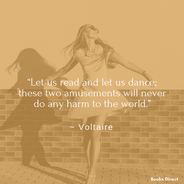 """Let us read and let us dance;  these two amusements will never  do any harm to the world.""  ~ Voltaire"