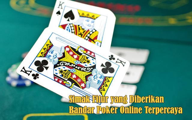 Simak Fitur yang Diberikan Bandar Poker Online Terpercaya
