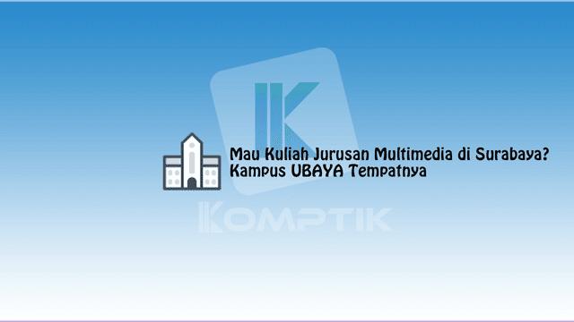 Mau Kuliah Jurusan Multimedia di Surabaya? Kampus UBAYA Tempatnya