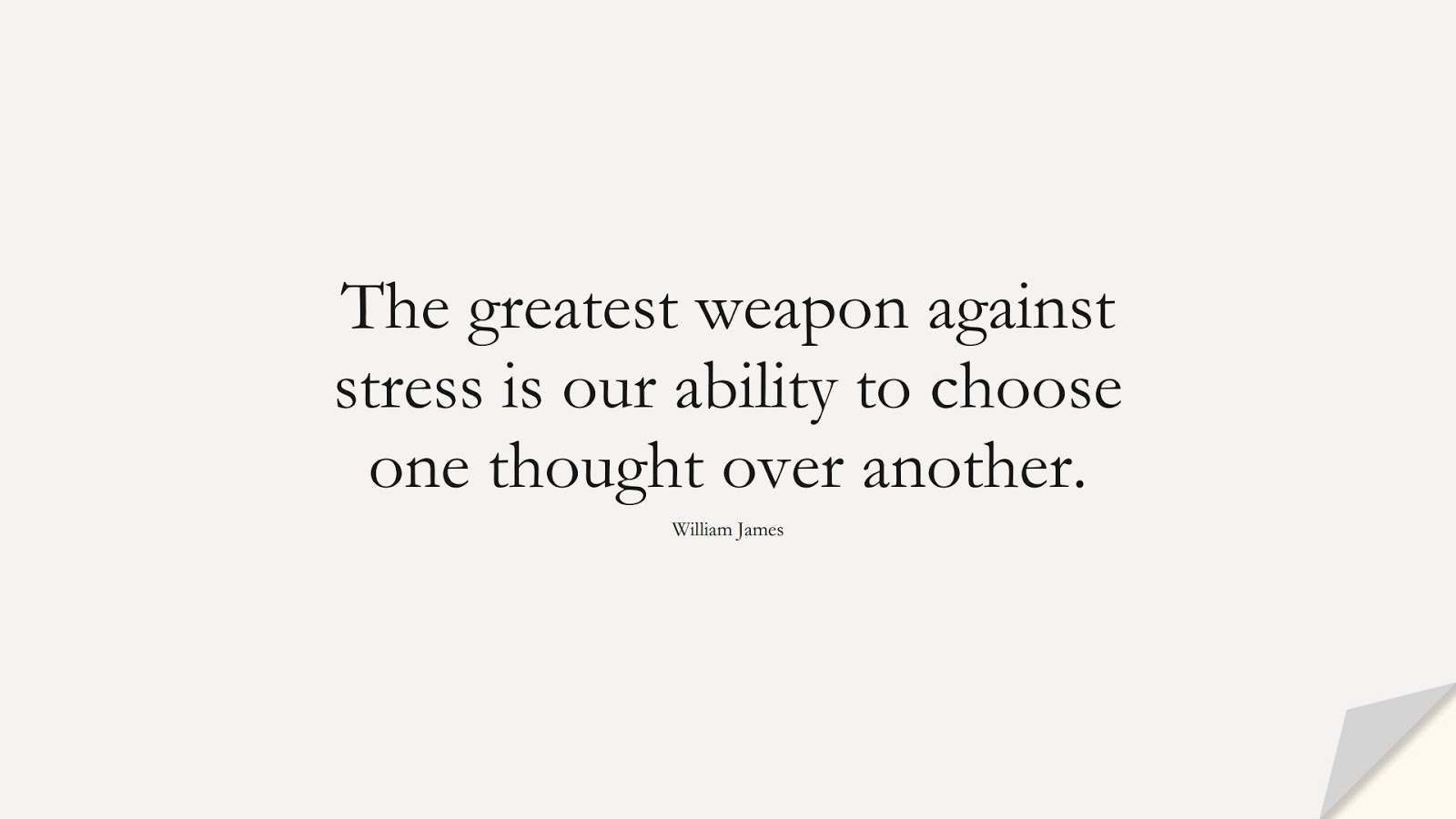 The greatest weapon against stress is our ability to choose one thought over another. (William James);  #StressQuotes