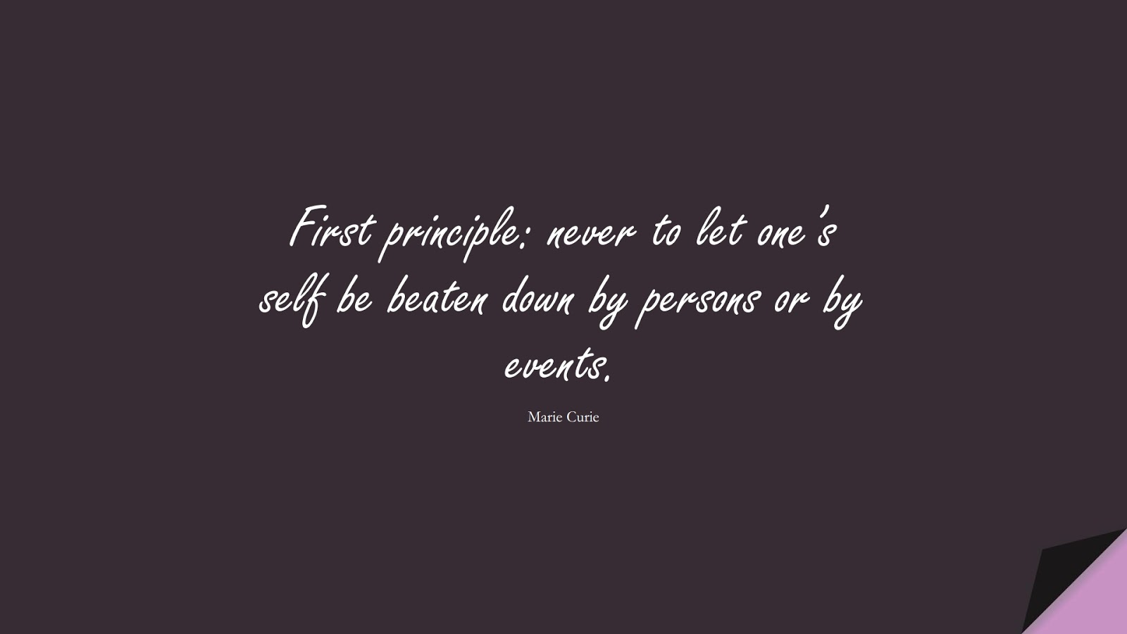 First principle: never to let one's self be beaten down by persons or by events. (Marie Curie);  #CourageQuotes