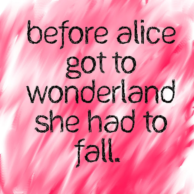 Before Alice got to wonderland she had to fall.