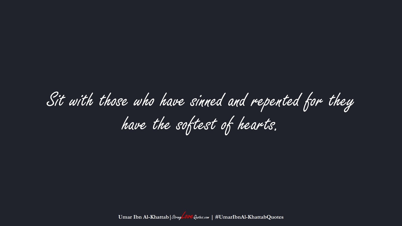 Sit with those who have sinned and repented for they have the softest of hearts. (Umar Ibn Al-Khattab);  #UmarIbnAl-KhattabQuotes
