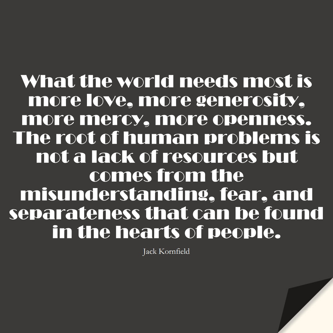 What the world needs most is more love, more generosity, more mercy, more openness. The root of human problems is not a lack of resources but comes from the misunderstanding, fear, and separateness that can be found in the hearts of people. (Jack Kornfield);  #FearQuotes