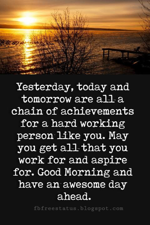 Good Morning Text Messages, Yesterday, today and tomorrow are all a chain of achievements for a hard working person like you. May you get all that you work for and aspire for. Good Morning and have an awesome day ahead.