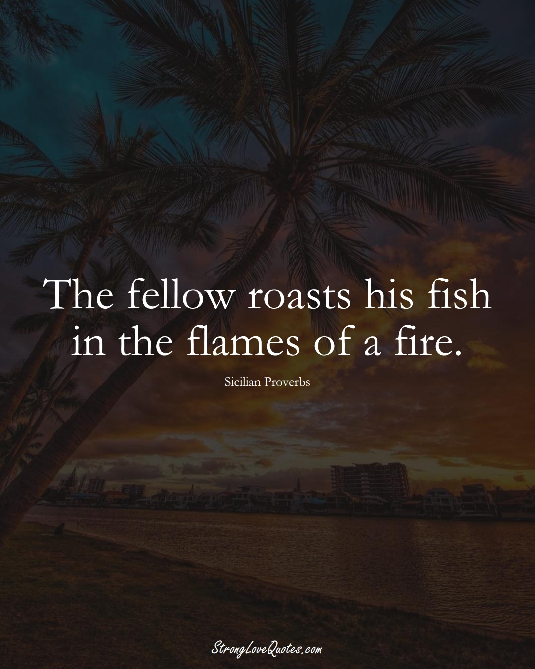 The fellow roasts his fish in the flames of a fire. (Sicilian Sayings);  #EuropeanSayings