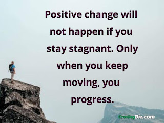 Positive change will not happen if you stay stagnant. Only when you keep moving, you progress