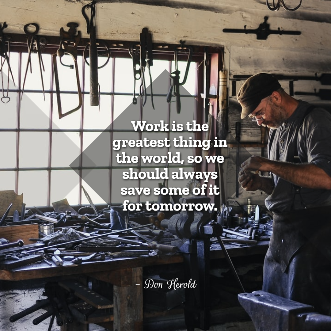 Funny Inspirational Work Quotes -1234bizz: (Work is the greatest thing in the world, so we should always save some of it for tomorrow. - Don Herold)