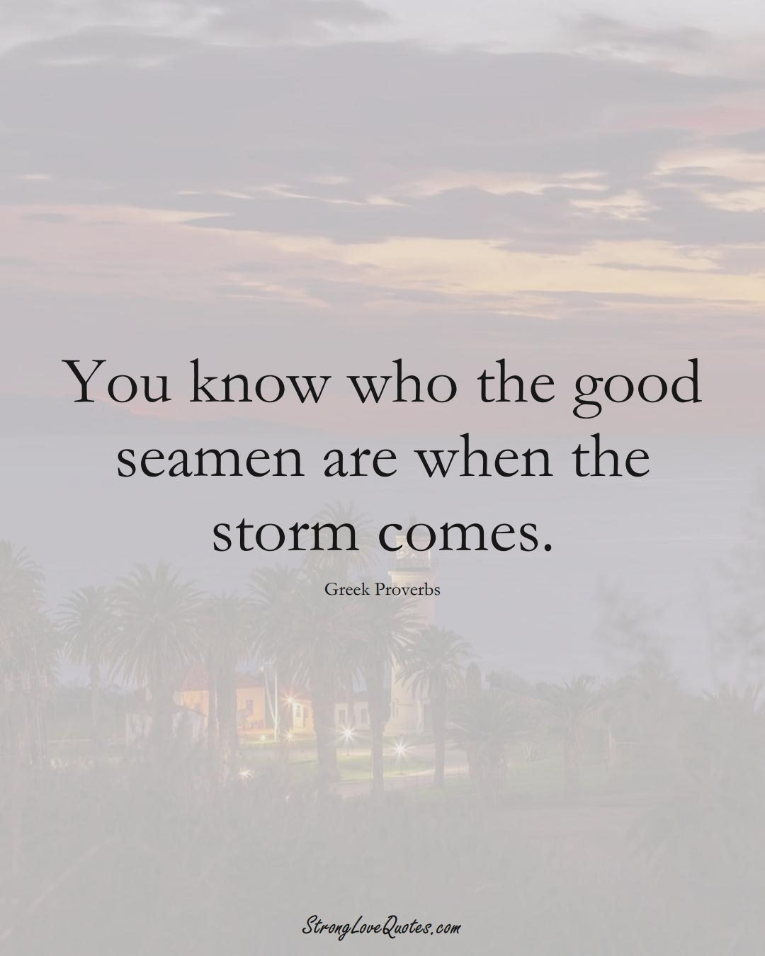 You know who the good seamen are when the storm comes. (Greek Sayings);  #EuropeanSayings