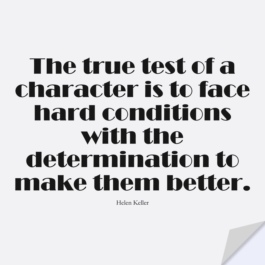 The true test of a character is to face hard conditions with the determination to make them better. (Helen Keller);  #HumanityQuotes