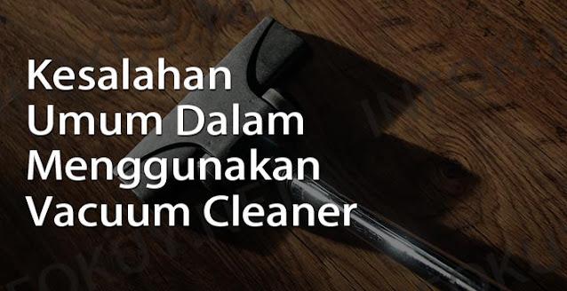 Kesalahan Umum Dalam Menggunakan Vacuum Cleaner