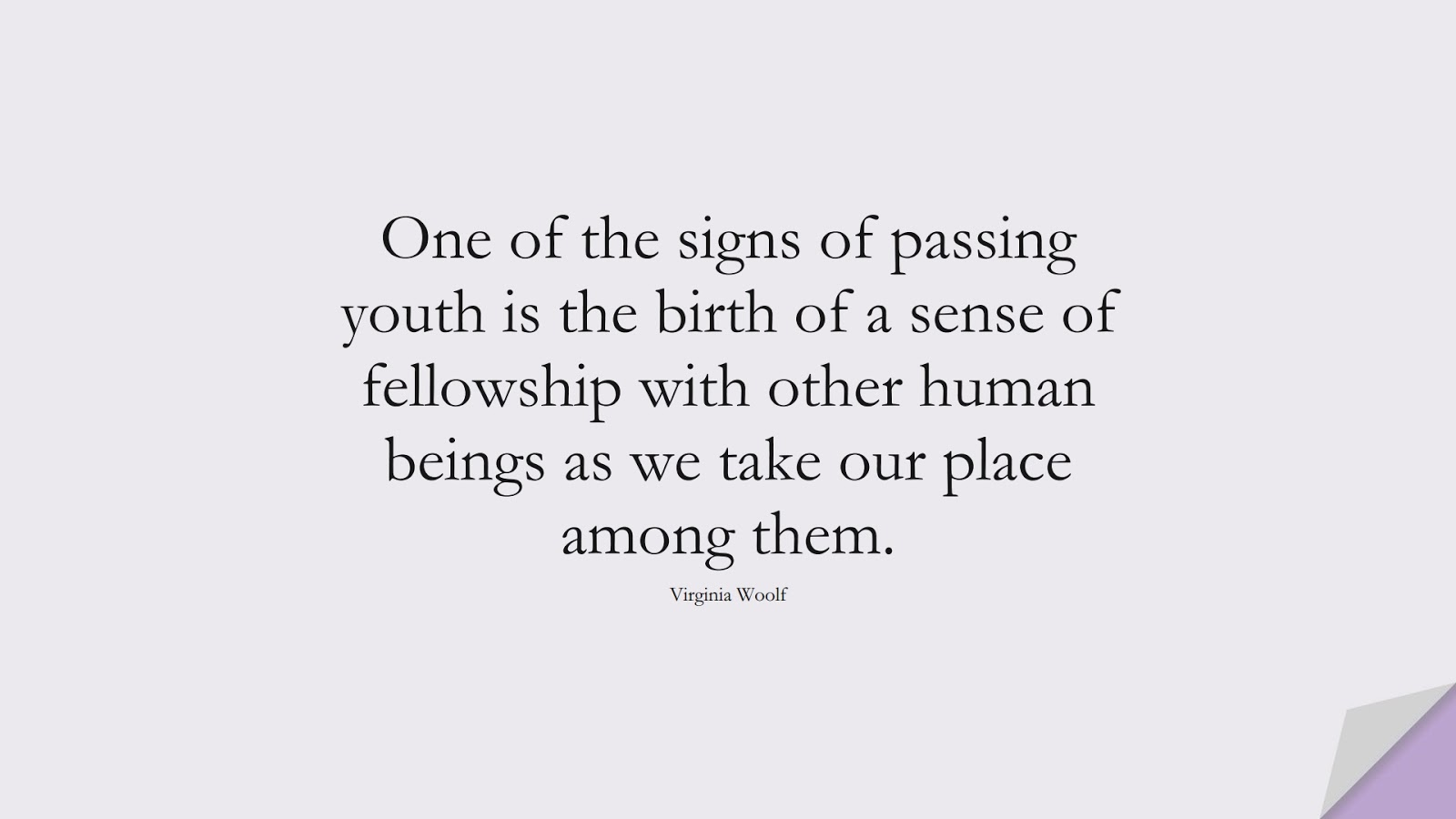 One of the signs of passing youth is the birth of a sense of fellowship with other human beings as we take our place among them. (Virginia Woolf);  #HumanityQuotes