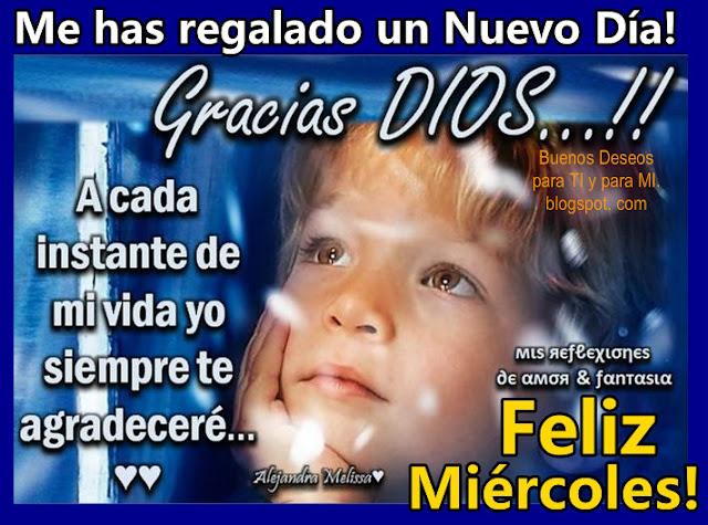 Me has regalado un Nuevo Día ! GRACIAS DIOS !!!  A cada instante de mi vida yo siempre te agradeceré...  FELIZ MIÉRCOLES !