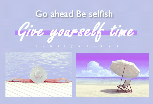 go ahead be selfish , Give yourself time