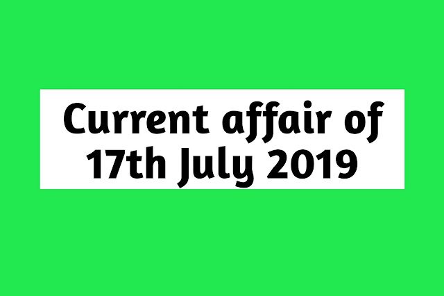 Current Affairs - 2019 - Current Affairs today  17th July 2019
