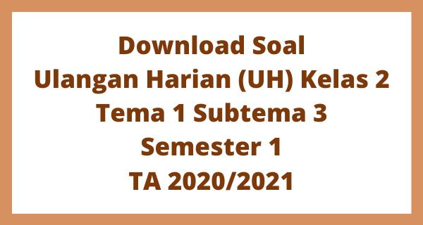 Download Soal Ulangan Harian (UH) Kelas 2 Tema 1 Subtema 3 Semester 1 TA 2020/2021