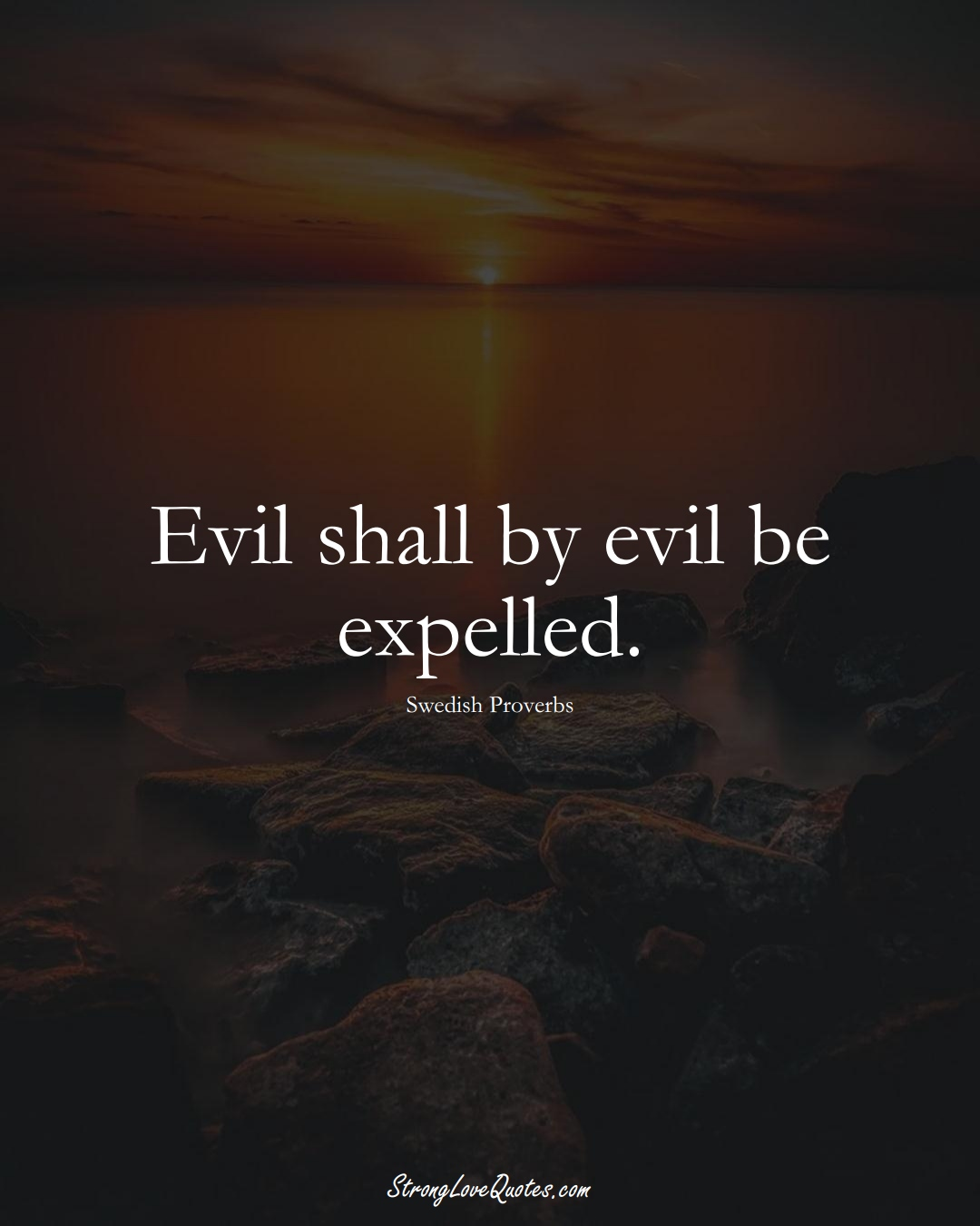 Evil shall by evil be expelled. (Swedish Sayings);  #EuropeanSayings