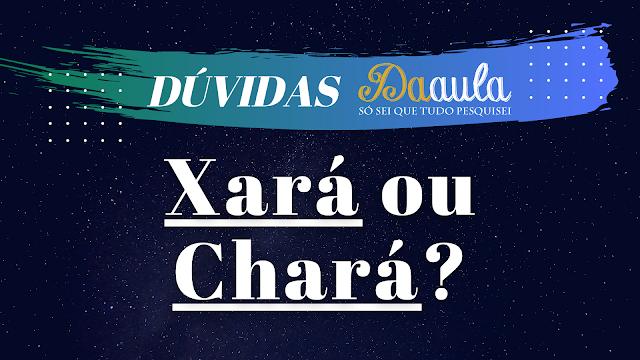 Qual a forma correta, Xará ou Chará?