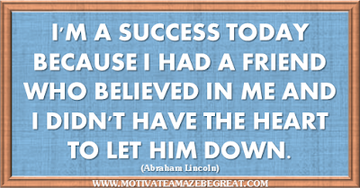 "36 Success Quotes To Motivate And Inspire You: ""I'm a success today because I had a friend who believed in me and I didn't have the heart to let him down."" ― Abraham Lincoln"
