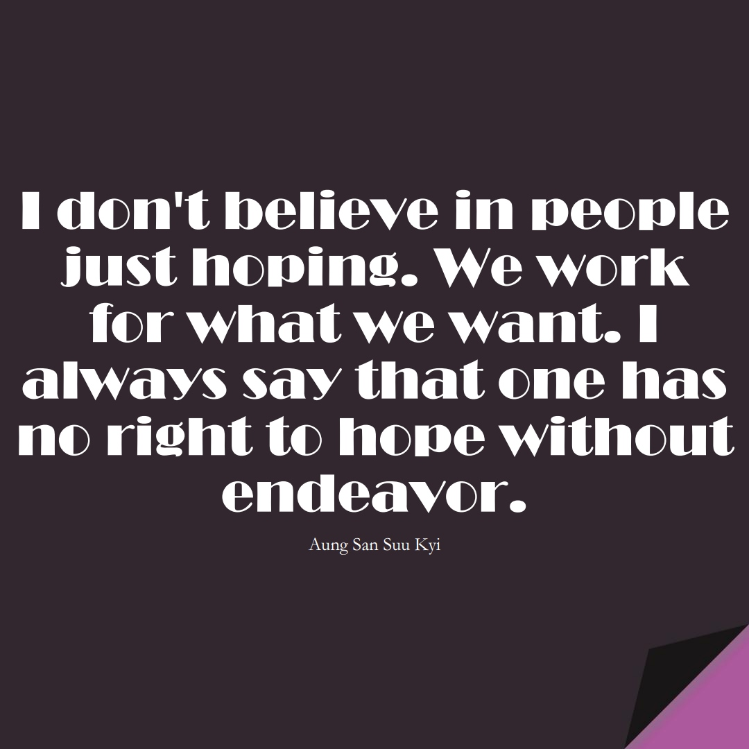 I don't believe in people just hoping. We work for what we want. I always say that one has no right to hope without endeavor. (Aung San Suu Kyi);  #HumanityQuotes