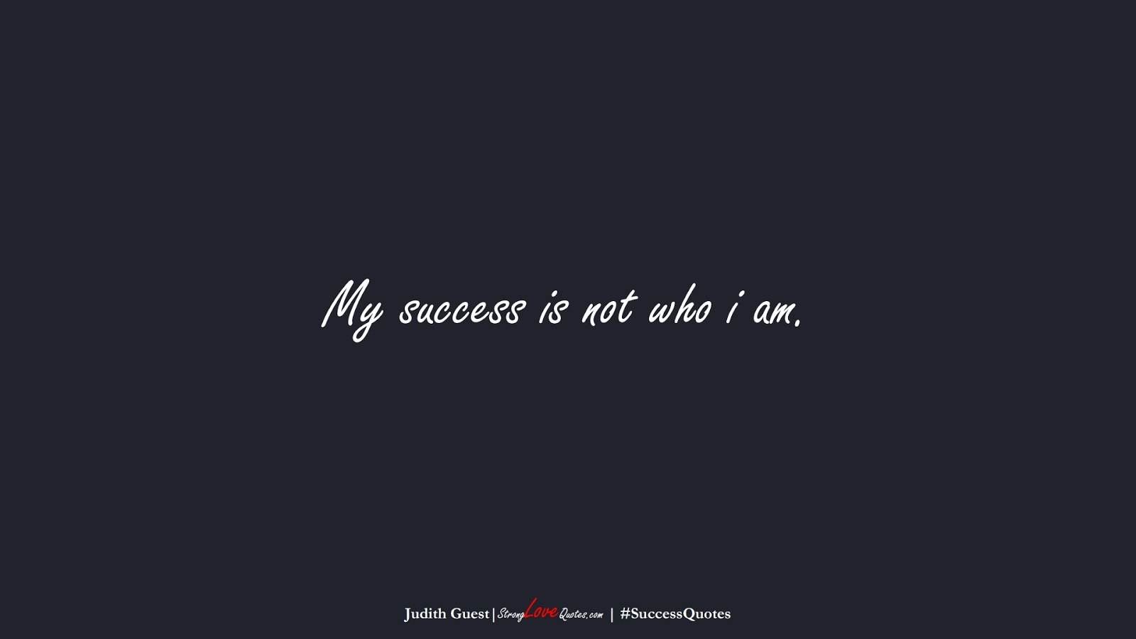 My success is not who i am. (Judith Guest);  #SuccessQuotes