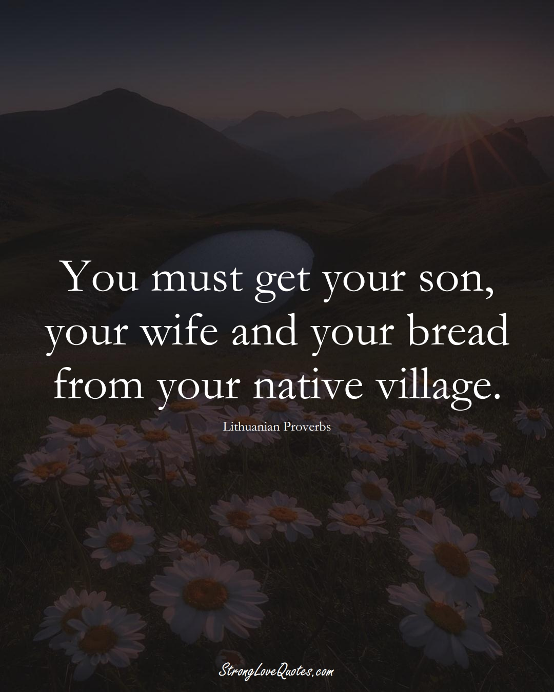 You must get your son, your wife and your bread from your native village. (Lithuanian Sayings);  #AsianSayings