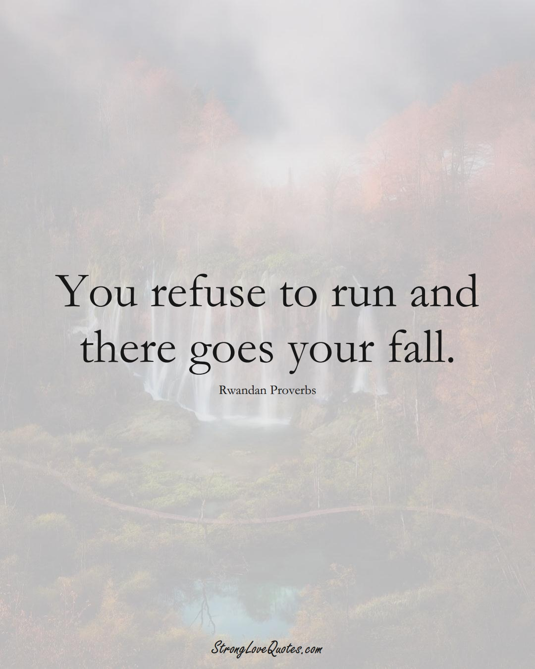 You refuse to run and there goes your fall. (Rwandan Sayings);  #AfricanSayings