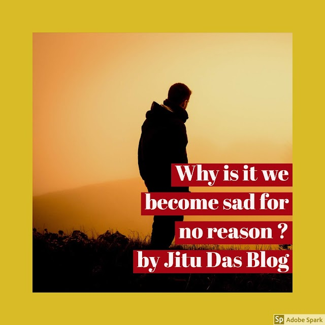 Why is it we become sad for no reason ? by Jitu Das Philosophy