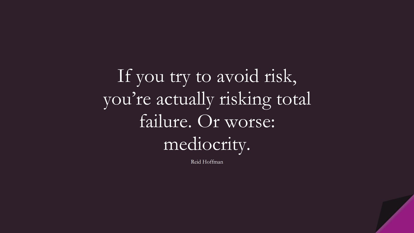 If you try to avoid risk, you're actually risking total failure. Or worse: mediocrity. (Reid Hoffman);  #CourageQuotes