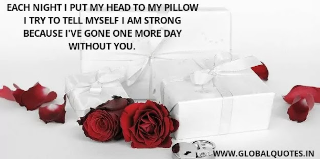 Each night I put my head to my pillow I try to tell myself I am strong because I've gone one more day without you