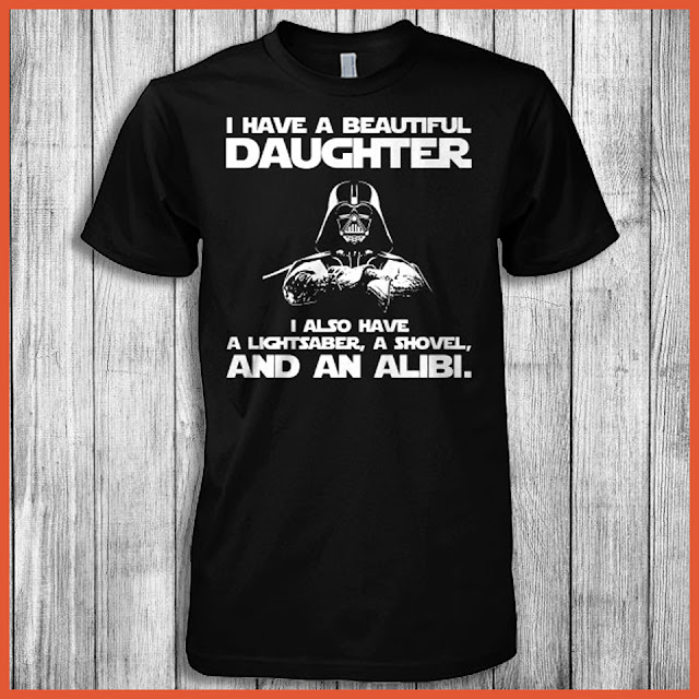I Have A Beautiful Daughter I Also Have A Lightsaber, A Shovel, And An Alibi Shirt