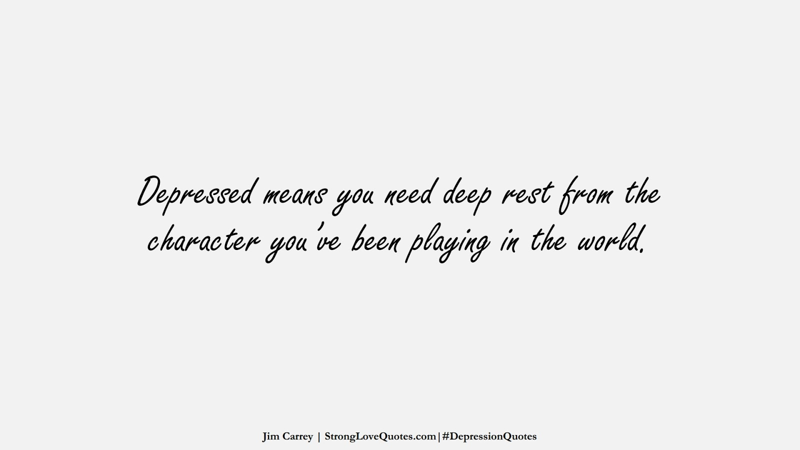 Depressed means you need deep rest from the character you've been playing in the world. (Jim Carrey);  #DepressionQuotes