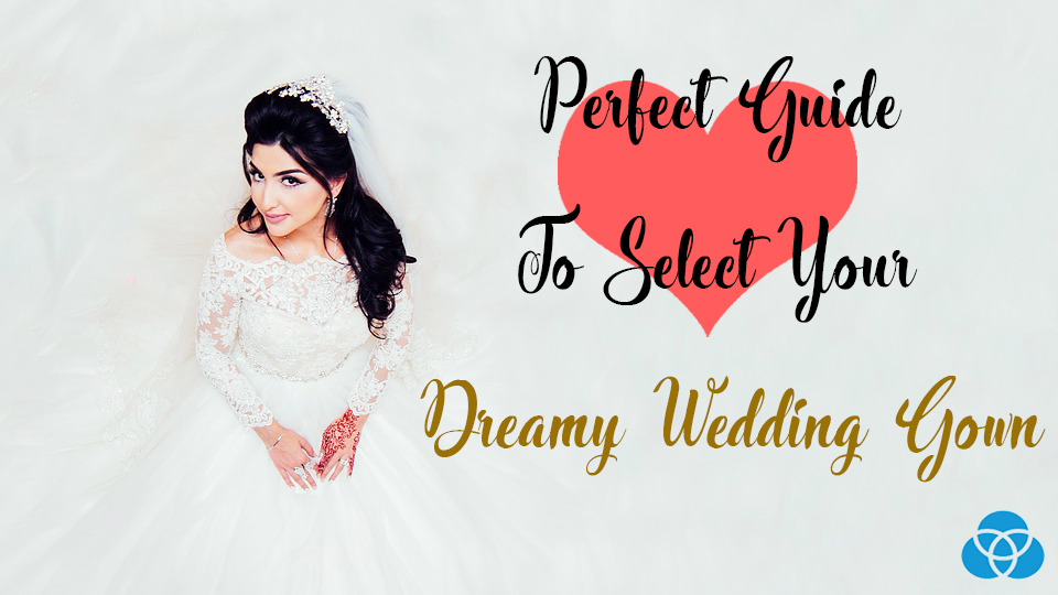 Perfect Guide To Select Your Dreamy Wedding Gown Vestellite