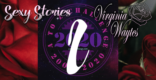 Virginia Waytes' Sexy Stories - AtoZChallenge 2020 - L
