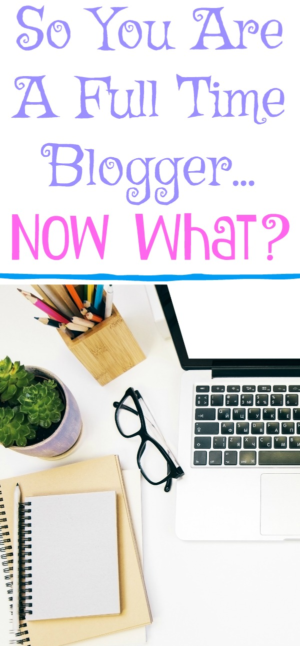 So You Are A Full Time Blogger...Now What?, Tips On Becoming a Full-Time Blogger, become a full time blogger, blogging for income, full time income blogging, start a blog