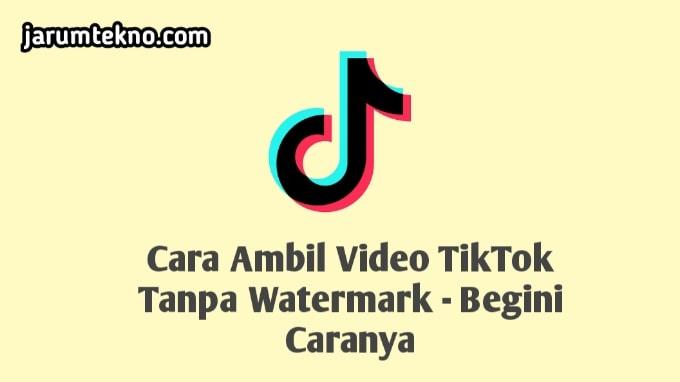 Cara Ambil Video TikTok Tanpa Watermark - Begini Caranya